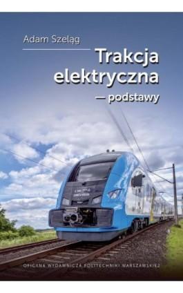 Trakcja elektryczna – podstawy - Adam Szeląg - Ebook - 978-83-8156-063-4