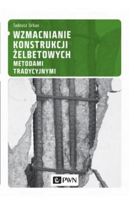 Wzmacnianie konstrukcji żelbetowych metodami tradycyjnymi - Tadeusz Urban - Ebook - 978-83-01-18185-7