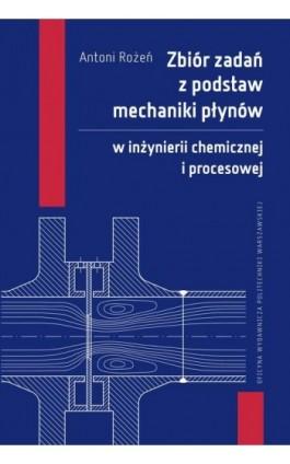 Zbiór zadań z podstaw mechaniki płynów w inżynierii chemicznej i procesowej - Antoni Rożeń - Ebook - 978-83-7814-946-0