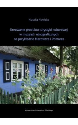 Kreowanie produktu turystyki kulturowej w muzeach etnograficznych na przykładzie Mazowsza i Pomorza - Klaudia Nowicka - Ebook - 978-83-7865-856-6