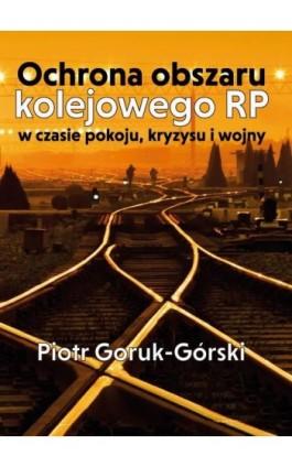 Ochrona obszaru kolejowego RP w czasie pokoju, kryzysu i wojny - Piotr Goruk-Górski - Ebook - 978-83-65697-82-0