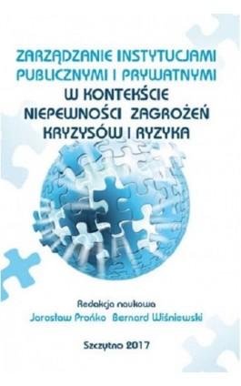 Zarządzanie instytucjami publicznymi i prywatnymi w kontekście niepewności, zagrożeń, kryzysów i ryzyka - Jarosław Prońko - Ebook - 978-83-7462-579-1