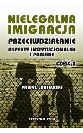 Nielegalna imigracja. Przeciwdziałanie, aspekty instytucjonalne i prawne. Część II - Paweł Lubiewski - Ebook - 978-83-7462-641-5