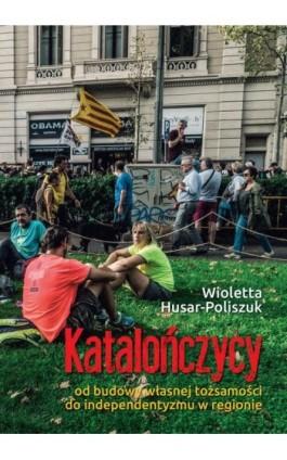 Katalończycy Od budowy własnej tożsamości do independentyzmu w regionie - Wioletta Husar - Ebook - 978-83-66264-26-7