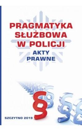 Pragmatyka służbowa w Policji. Akty Prawne. Wydanie II poprawione i uzupełnione - Praca zbiorowa - Ebook - 978-83-7462-689-7