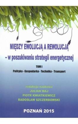 Między ewolucją a rewolucją - w poszukiwaniu strategii energetycznej Tom 1 - Ebook - 978-83-64541-04-9