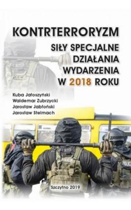 KONTRTERRORYZM SIŁY SPECJALNE, DZIAŁANIA WYDARZENIA W 2018 ROKU - Kuba Jałoszyński - Ebook - 978-83-7462-697-2