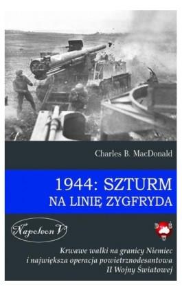 1944: Szturm na Linię Zygfryda - Charles B. MacDonald - Ebook - 978-83-7889-051-5