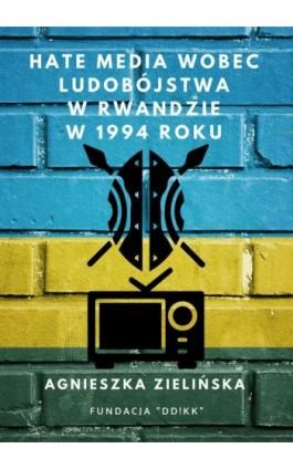Hate media wobec ludobójstwa w Rwandzie w 1994 roku - Agnieszka Zielińska - Ebook - 978-83-951807-9-8