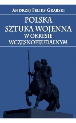 Polska sztuka wojenna w okresie wczesnofeudalnym - Andrzej Feliks Grabski - Ebook - 978-83-7889-443-8