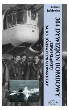 """304 Dywizjon Bombowy """"""""Ziemi Śląskiej im. ks. Józefa Poniatowskiego"""""""" - Łukasz Jaśkiewicz - Ebook - 978-83-7889-038-6"""