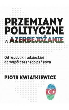 Przemiany polityczne w Azerbejdżanie - Piotr Kwiatkiewicz - Ebook - 978-83-951523-0-6