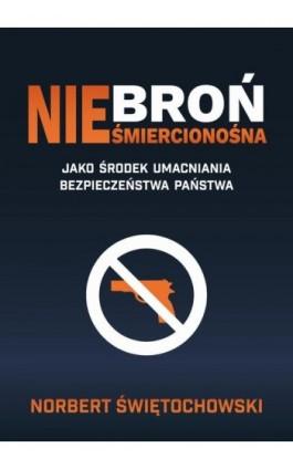 Broń nieśmiercionośna jako środek umacniania bezpieczeństwa państwa - Norbert Świętochowski - Ebook - 978-83-66264-00-7