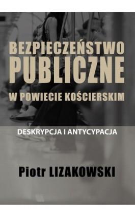 BEZPIECZEŃSTWO PUBLICZNE W POWIECIE KOŚCIERSKIM – DESKRYPCJA I ANTYCYPACJA - Piotr Lizakowski - Ebook - 978-83-66264-12-0