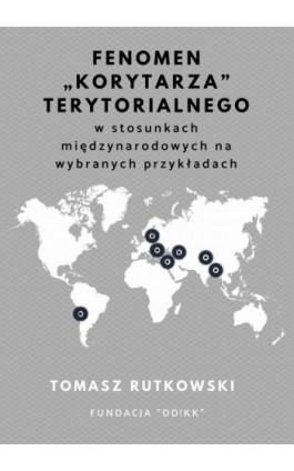 """Fenomen """"korytarza"""" terytorialnego w stosunkach międzynarodowych na wybranych przykładach - Tomasz Rutkowski - Ebook - 978-83-951807-7-4"""