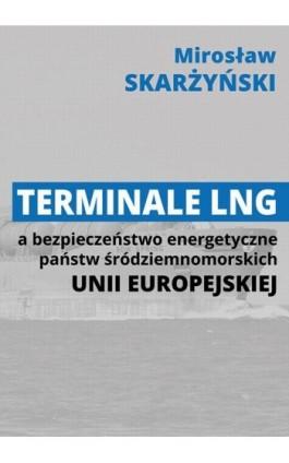 Terminale LNG a bezpieczeństwo energetyczne państw śródziemnomorskich Unii Europejskiej - Mirosław Skarżyński - Ebook - 978-83-66264-23-6