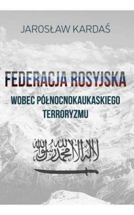 Federacja Rosyjska wobec północnokaukaskiego terroryzmu - Jarosław Kardaś - Ebook - 978-83-66264-16-8