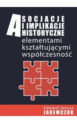 Asocjacje i implikacje historyczne elementami kształtującymi współczesność - Ebook - 978-83-951523-1-3