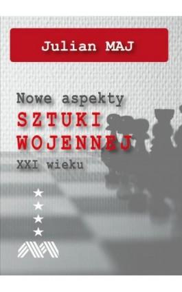 Nowe aspekty sztuki wojennej XXI wieku - Julian Maj - Ebook - 978-83-947768-7-9