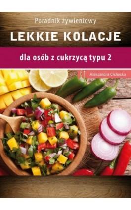 Lekkie kolacje dla osób z cukrzycą typu 2 i nadciśnieniem tetniczym - Aleksandra Cichocka - Ebook - 978-83-64045-80-6