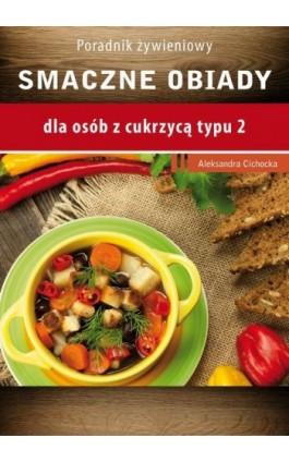 Smaczne obiady - dla osób z cukrzycą typu 2 i nadciśnieniem tetniczym - Aleksandra Cichocka - Ebook - 978-83-64045-82-0