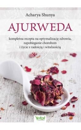 Ajurweda - kompletna recepta na optymalizację zdrowia, zapobieganie chorobom i życie z radością i witalnością - Acharya Shunya - Ebook - 978-83-8168-388-3