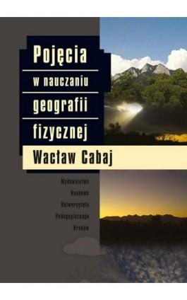 Pojęcia w nauczaniu geografii fizycznej - Wacław Cabaj - Ebook - 978-83-7271-651-4