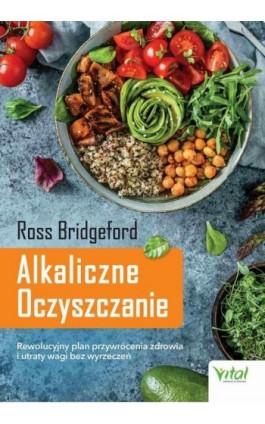 Alkaliczne Oczyszczanie. Rewolucyjny plan przywrócenia zdrowia i utraty wagi bez wyrzeczeń - Ross Bridgeford - Ebook - 978-83-8168-393-7