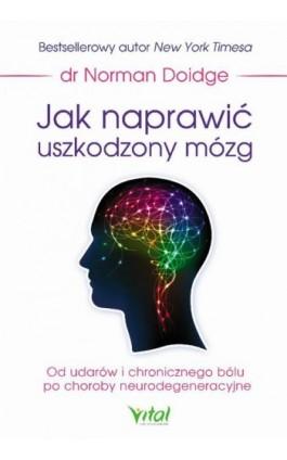 Jak naprawić uszkodzony mózg. Od udarów i chronicznego bólu po choroby neurodegeneracyjne - Norman Doige - Ebook - 978-83-65404-78-7