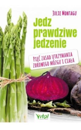 Jedz prawdziwe jedzenie. Pięć zasad utrzymania zdrowego mózgu i ciała - Julie Montagu - Ebook - 978-83-65404-66-4