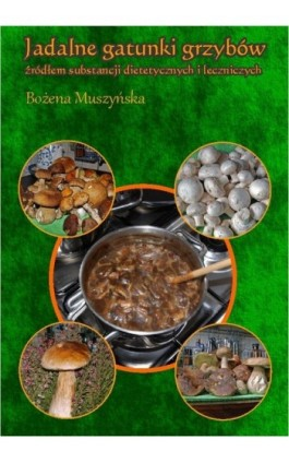 Jadalne gatunki grzybów źródłem substancji dietetycznych i leczniczych - Bożena Muszyńska - Ebook - 978-83-931818-9-6