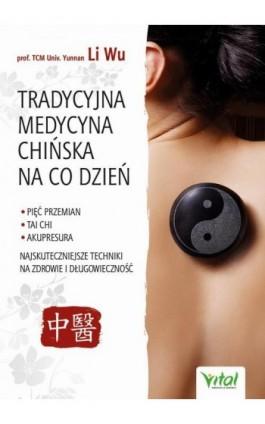Tradycyjna Medycyna Chińska na co dzień. Pięć Przemian, Tai Chi, akupresura - najskuteczniejsze techniki na zdrowie i długowiecz - Yi-Li Wu - Ebook - 978-83-8168-427-9