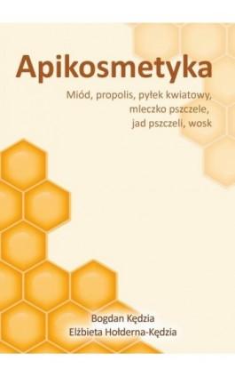 Apikosmetyka. Miód, propolis, pyłek kwiatowy, mleczko pszczele, jad pszczeli, wosk - Bogdan Kędzia - Ebook - 978-83-62993-57-4