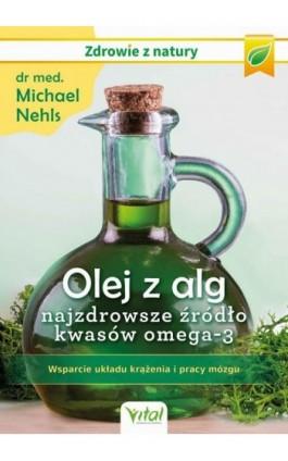 Olej z alg – najzdrowsze źródło kwasów omega-3. Wsparcie układu krążenia, odporności i pracy mózgu - Michael Nehls - Ebook - 978-83-8168-437-8