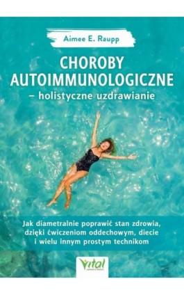 Choroby autoimmunologiczne – holistyczne uzdrawianie. Jak diametralnie poprawić stan zdrowia, dzięki ćwiczeniom oddechowym, diec - Aimee Raupp - Ebook - 978-83-8168-340-1