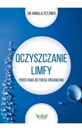 Oczyszczanie limfy. Podstawa detoksu organizmu - Angela Fetzner - Ebook - 978-83-8168-332-6