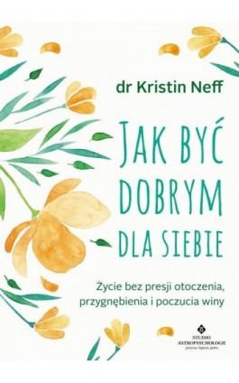 Jak być dobrym dla siebie. Życie bez presji otoczenia, przygnębienia i poczucia winy - Kristin Neff - Ebook - 978-83-7377-985-3