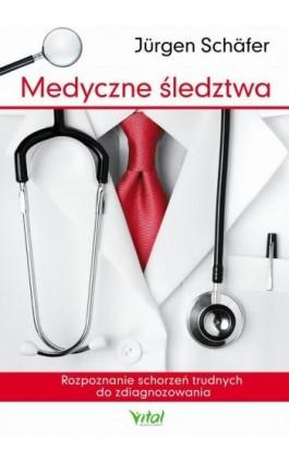 Medyczne śledztwa. Rozpoznanie schorzeń trudnych do zdiagnozowania - Jürgen Schäfer - Ebook - 978-83-65846-38-9