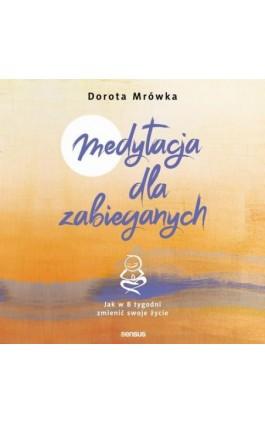 Medytacja dla zabieganych. Jak w 8 tygodni zmienić swoje życie - Dorota Mrówka - Audiobook - 978-83-283-6001-3