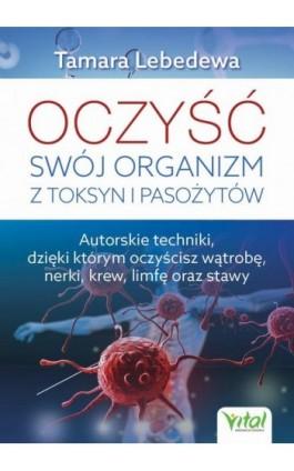 Oczyść swój organizm z toksyn i pasożytów. Autorskie techniki, dzięki którym oczyścisz wątrobę, nerki, krew, limfę oraz stawy - Tamara Lebedewa - Ebook - 978-83-8168-385-2