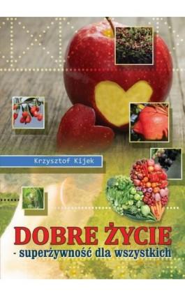 Dobre życie. Superżywność dla wszystkich - Krzysztof Kijek - Ebook - 978-83-931308-4-9