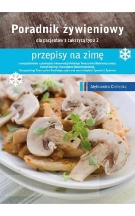 Poradnik Żywienowy - przepisy na zimę dla pacjentów z cukrzycą typu 2 - Aleksandra Cichocka - Ebook - 978-83-64045-77-6