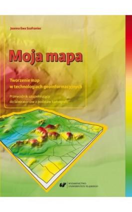 Moja mapa. Tworzenie map w technologiach geoinformacyjnych. Przewodnik uzupełniający do laboratoriów z podstaw kartografii + Zaw - Joanna Ewa Szafraniec - Ebook - 978-83-226-3397-7