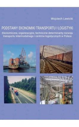 Podstawy ekonomiki transportu i logistyki. Ekonomiczne, organizacyjne, techniczne determinanty rozwoju transportu intermodalnego - Wojciech Lewicki - Ebook - 978-83-65929-64-8