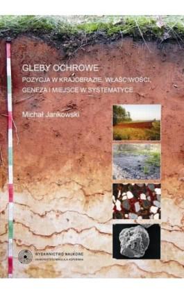Gleby ochrowe. Pozycja w krajobrazie, właściwości, geneza i miejsce w systematyce - Michał Jankowski - Ebook - 978-83-231-3033-8
