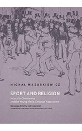 Sport and Religion. Muscular Christianity and the Young Men's Christian Association. Ideology, Activity and Expansion (Great Bri - Michał Mazurkiewicz - Ebook - 978-83-7133-719-2