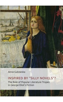 "Inspired By ʺSilly Novels""? The Role of Popular Literature Tropes in George Eliot's Fiction - Anna Gutowska - Ebook - 978-83-7133-726-0"