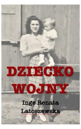 Dziecko wojny - Inge Renata Latoszewska - Ebook - 978-83-950627-0-4