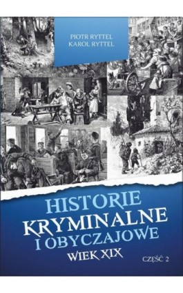 Historie kryminalne i obyczajowe. Wiek XIX Część. II - Piotr Ryttel - Ebook - 978-83-8119-243-9
