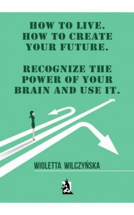 How to live. How to create your future. Recognize the power of your brain and use it - Wioletta Wilczyńska - Ebook - 978-83-8119-462-4